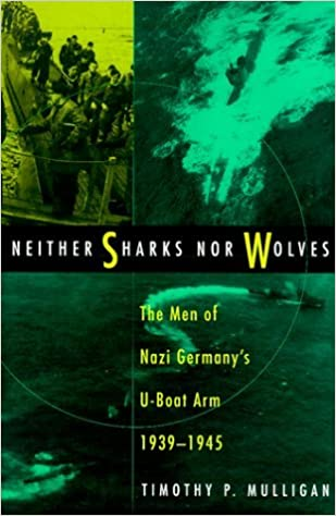 Neither Sharks Nor Wolves: The Men of Nazi Germany's U-Boat Arm, 1939-1945 by Timothy Mulligan (1999-04-02)