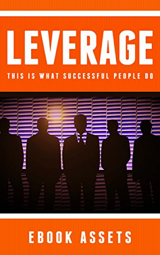 Leverage: This Is What Successful People Do: How To Leverage Your Life To Achieve Results Faster And Accomplish More by [Assets, Ebook]