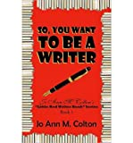 img - for So, You Want To Be A Writer: Jo Ann M. Colton's