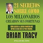21 Secretos Sobre Como Los Millonarios Crearon Sus Fortunas [The 21 Success Secrets of Self-Made Millionaires]   Brian Tracy