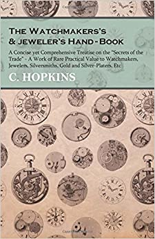 The Watchmakers's and jeweler's Hand-Book - A Concise yet Comprehensive Treatise on the