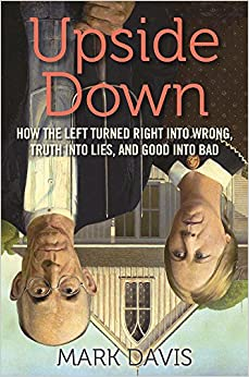Davis – Upside Down: How the Left Turned Right into Wrong, Truth into Lies, and Good into Bad