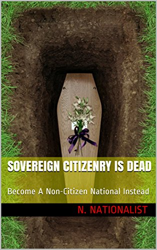 Sovereign Citizenry Is Dead: Become A Non-Citizen National Instead (Become Free The Right Way Book 1)