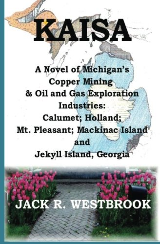 Kaisa: A Novel of Michigan's Copper Mining & Oil and Gas Exploration Industries: Calumet; Holland; Mt. Pleasant; Mackinac Island and Jekyll Island Georgia - Mt Oil Gas