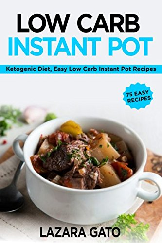 Low Carb Instant Pot Cookbook: Ketogenic Diet, Easy Low Carb Instant Pot Recipes