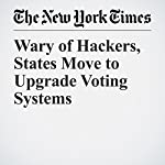 Wary of Hackers, States Move to Upgrade Voting Systems | Michael Wines