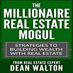 The Millionaire Real Estate Mogul: Strategies to Building Wealth with Real Estate | Dean Walton