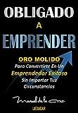 OBLIGADO A EMPRENDER: Oro Molido para Convertirte en Un Emprendedor Exitoso sin Importar tus Circunstancias (Spanish Edition)