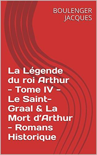 La Légende du roi Arthur - Tome IV - Le Saint-Graal & La Mort d'Arthur - Romans Historique
