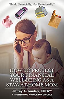 HOW TO PROTECT YOUR FINANCIAL WELL-BEING AS A STAY-AT-HOME MOM (Think Financially, Not Emotionally® Book 6) by [Landers, Jeffrey A.]