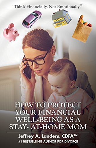HOW TO PROTECT YOUR FINANCIAL WELL-BEING AS A STAY-AT-HOME MOM (Think Financially, Not Emotionally® Book 6) (Financial Help For Stay At Home Moms)