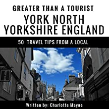 Greater Than a Tourist: York, North Yorkshire, England: 50 Travel Tips from a Local Audiobook by Charlotte Mayne, Greater Than a Tourist Narrated by Sangita Chauhan