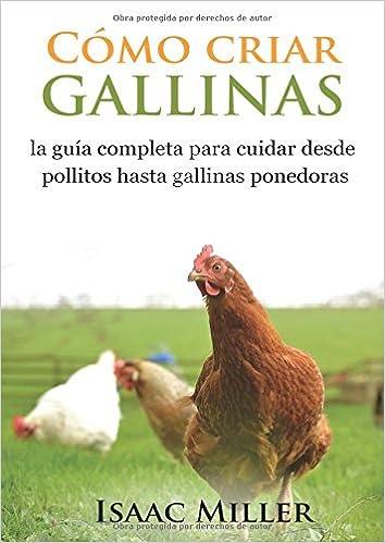 Cómo criar gallinas: la guía completa para cuidar desde pollitos hasta gallinas ponedoras: Amazon.es: Isaac Miller, Minerva González: Libros