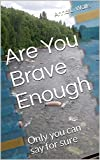 Are You Brave Enough: Only you can say for sure