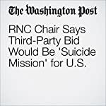 RNC Chair Says Third-Party Bid Would Be 'Suicide Mission' for U.S. | Elise Viebeck