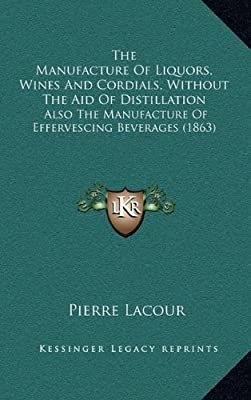 The Manufacture Of Liquors, Wines And Cordials, Without The Aid Of Distillation: Also The Manufacture Of Effervescing Beverages (1863)