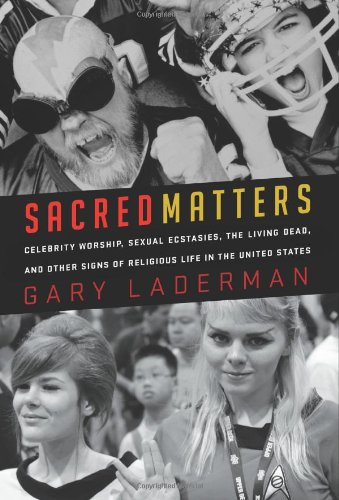 Sacred Matters: Celebrity Worship, Sexual Ecstasies, The Living Dead and Other Signs of Religious Life in the United States
