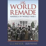 The World Remade: America in World War I | G. J. Meyer