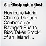 Hurricane Maria Churns Through Caribbean as Ravaged Puerto Rico Takes Stock of an 'Island Destroyed' | Samantha Schmidt,Sandhya Somashekhar