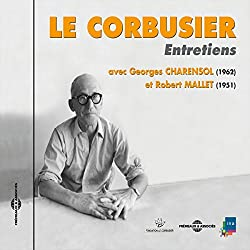 Le Corbusier : Entretiens avec Georges Charensol (1962) et Robert Mallet (1951)