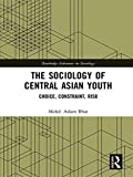 img - for The Sociology of Central Asian Youth: Choice, Constraint, Risk (Routledge Advances in Sociology) book / textbook / text book