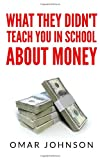 What They Didn't Teach You in School about Money, Omar Johnson, 1493728679
