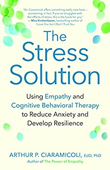 The Stress Solution: Using Empathy and Cognitive Behavioral Therapy to Reduce Anxiety and Develop Resilience by [Ciaramicoli EdD PhD, Arthur P.]