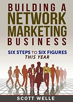 Building A Network Marketing Business: Six Steps to Six Figures This Year (Sales and Marketing Videos Included) (Outperform The Norm Series) by [Welle, Scott]
