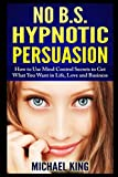 img - for NO B.S. Hypnotic Persuasion: How to Use Mind Control Secrets to Get What You Want in Life, Love and Business book / textbook / text book