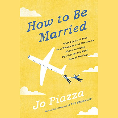 How to Be Married: What I Learned from Real Women on Five Continents About Surviving My First (Really Hard) Year of Marriage by Random House Audio