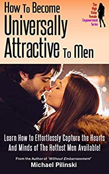 How To Become Universally Attractive To Men: Learn How to Effortlessly Capture the Hearts And Minds of The Hottest Men Available! (The High Value Female Empowerment Series Book 1) by [Pilinski, Michael]
