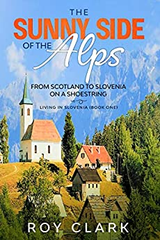 The Sunny Side of the Alps: From Scotland to Slovenia on a Shoestring (Living in Slovenia Book 1) by [Clark, Roy]