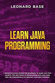 Learn Java Programming: A Definitive Crash Course For Beginners To Learn Java Fast. Secrets, Tips and Tricks T