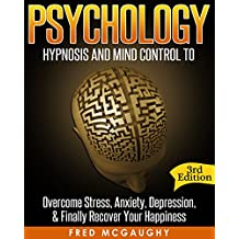 Psychology: Hypnosis and Mind Control to Overcome Stress, Anxiety, Depression, Finally Recover Your Happiness (Positive Thinking, Body Language, NLP, Mind Reading, CBT, Hypnosis Sex, Brainwashing)