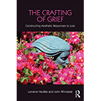 The Crafting of Grief: Constructing Aesthetic Responses to Loss (Series in Death, Dying, and Bereavement)
