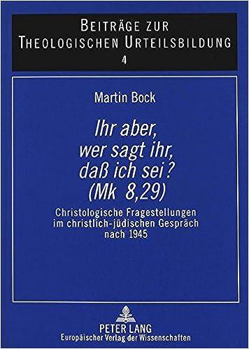 Ihr Aber, Wer Sagt Ihr, Dass Ich SEI? (Mk 8, 29): Christologische Fragestellungen Im Christlich-Juedischen Gespraech Nach 1945 (Beitraege Zur Theologischen Urteilsbildung)