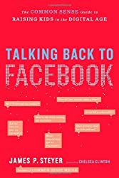 Talking Back to Facebook: The Common Sense Guide to Raising Kids in the Digital Age by James P. Steyer (2012-05-08)