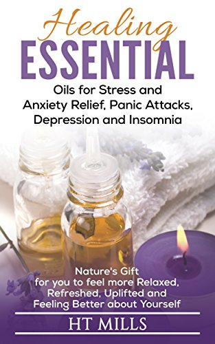 Healing Essential Oils for Stress and Anxiety Relief, Panic Attacks, Depression and Insomnia: Nature's Gift for you to feel more Relaxed, Refreshed, Uplifted and Feeling Better about Yourself