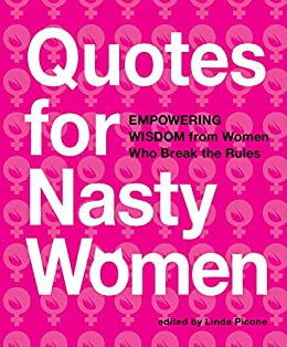 Nasty Quotes Quotes for Nasty Women: Empowering Wisdom from Women Who Break the  Nasty Quotes