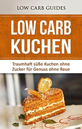 Low Carb KUCHEN: Traumhaft süße Kuchen ohne Zucker für Genuss ohne Reue (Low Carb Desserts, Abnehmen mit Low Carb, Low Carb Vegetarisch, Low Carb Kochbuch, Low Carb Asiatisch)