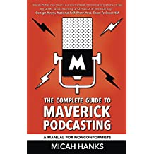 The Complete Guide to Maverick Podcasting: A Manual for Nonconformists
