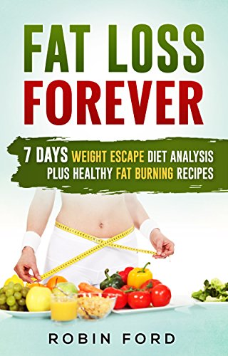 Fat Loss Forever: 7 Days Weight Escape Diet Analysis Plus Healthy Fat Burning Recipes (Weight Loss Hacks: Step-by-Step Lose Weight Fast in 7 Days, Live Energized & Healthy Book 3)