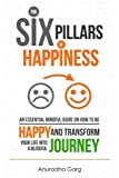The Six Pillars of Happiness: An Essential Mindful Guide on How to be Happy and Transform Your Life into a Blissful Journey