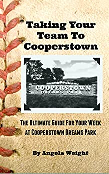 Taking Your Team to Cooperstown: The Ultimate Guide For Your Week At Cooperstown Dreams Park by [Weight, Angela]