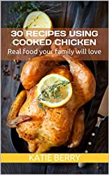 30 Recipes Using Cooked Chicken: Real food your family will love