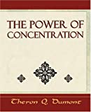 The Power of Concentration - Learn How to Concentrate, Theron Q. Dumont, 1594624879