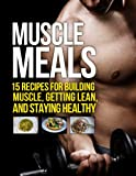 Muscle Meals: 15 Recipes for Building Muscle, Getting Lean, and Staying Healthy (The Build Muscle, Get Lean, and Stay Healthy Series)