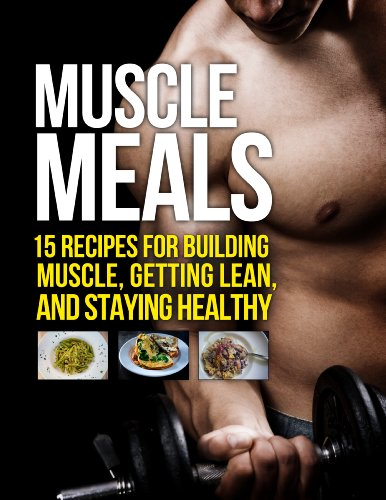Muscle Meals: 15 Recipes for Building Muscle, Getting Lean, and Staying Healthy (The Build Muscle, Get Lean, and Stay Healthy Series) (Best Workout Diet To Get Ripped)