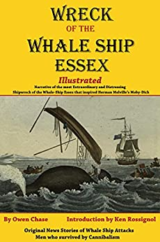 Wreck of the Whale Ship Essex - Illustrated - NARRATIVE OF THE MOST EXTRAORDINARY AND DISTRESSING SHIPWRECK OF THE WHALE-SHIP ESSEX: Original News Stories of Whale Attacks & Cannibals by [Chase, Owen, Nickerson, Thomas, Rossignol, Ken]