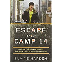 By Blaine Harden Escape from Camp 14: One Man's Remarkable Odyssey from North Korea to Freedom in the West